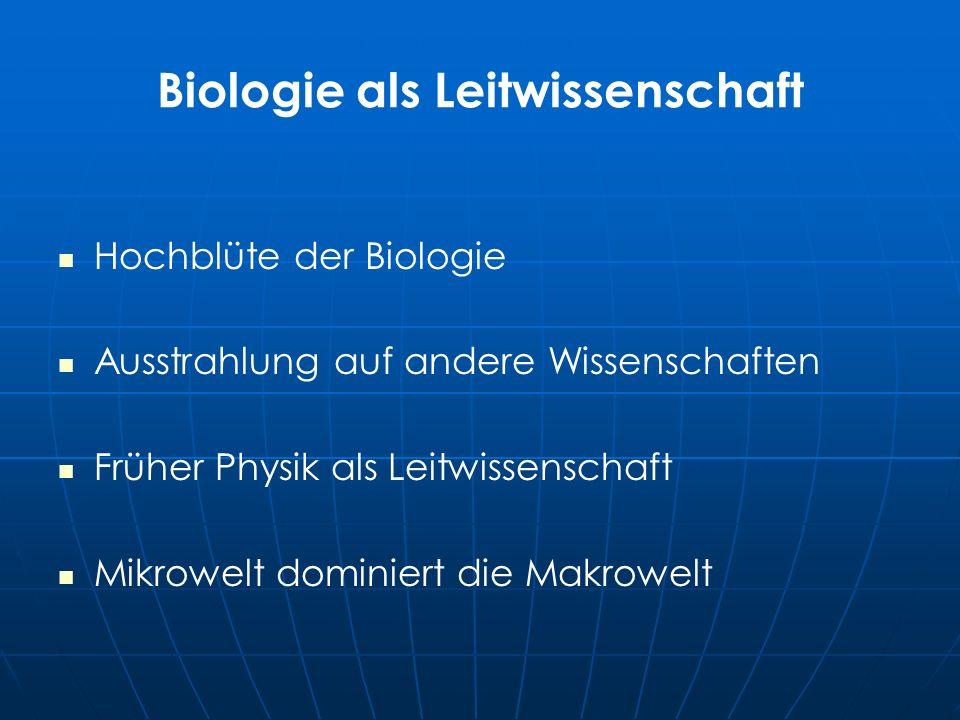 Biologie als Leitwissenschaft Hochblüte der Biologie Ausstrahlung auf andere Wissenschaften Früher Physik als Leitwissenschaft Mikrowelt dominiert die Makrowelt