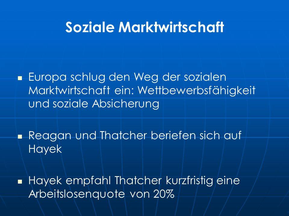 Soziale Marktwirtschaft Europa schlug den Weg der sozialen Marktwirtschaft ein: Wettbewerbsfähigkeit und soziale Absicherung Reagan und Thatcher beriefen sich auf Hayek Hayek empfahl Thatcher kurzfristig eine Arbeitslosenquote von 20%
