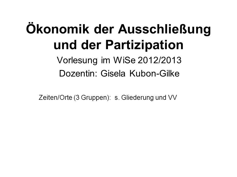 Ökonomik der Ausschließung und der Partizipation Vorlesung im WiSe 2012/2013 Dozentin: Gisela Kubon-Gilke Zeiten/Orte (3 Gruppen): s. Gliederung und V
