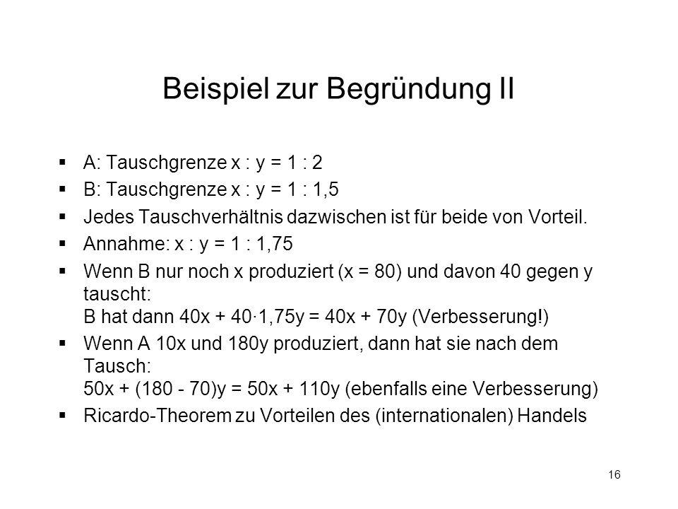 16 Beispiel zur Begründung II A: Tauschgrenze x : y = 1 : 2 B: Tauschgrenze x : y = 1 : 1,5 Jedes Tauschverhältnis dazwischen ist für beide von Vortei
