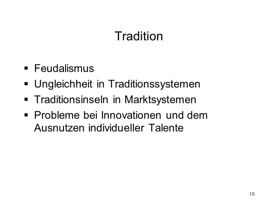 19 Tradition Feudalismus Ungleichheit in Traditionssystemen Traditionsinseln in Marktsystemen Probleme bei Innovationen und dem Ausnutzen individuelle