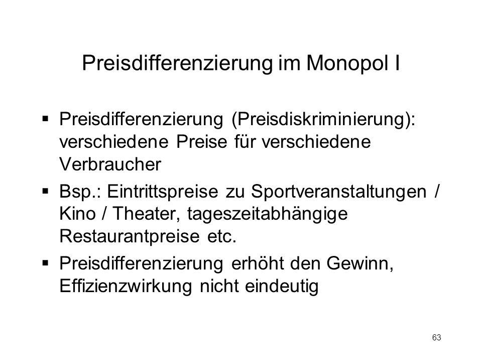63 Preisdifferenzierung im Monopol I Preisdifferenzierung (Preisdiskriminierung): verschiedene Preise für verschiedene Verbraucher Bsp.: Eintrittsprei