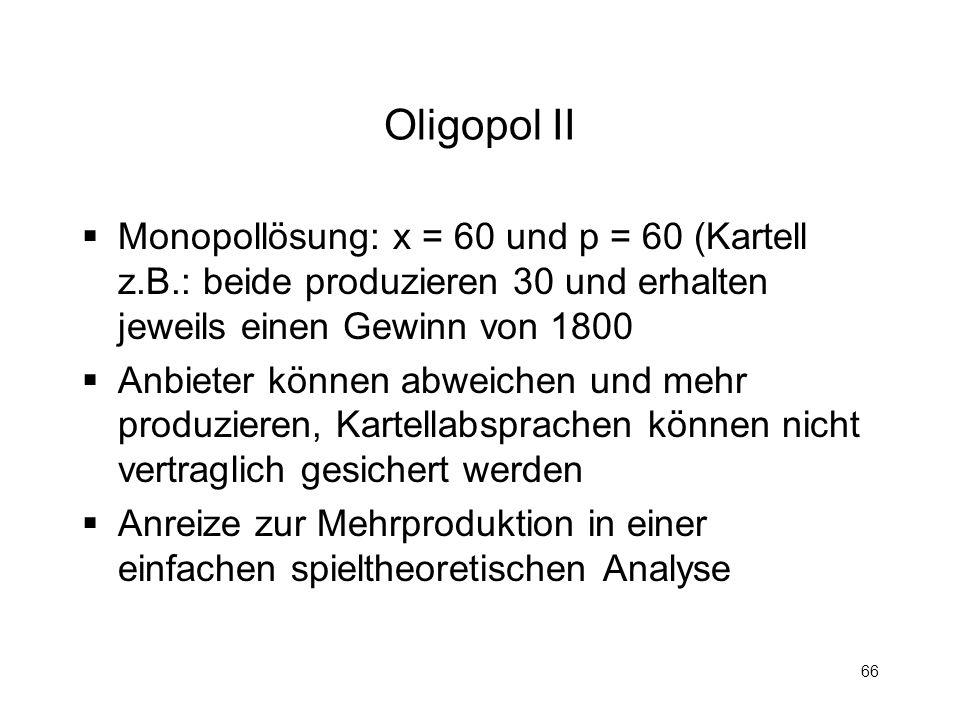 66 Oligopol II Monopollösung: x = 60 und p = 60 (Kartell z.B.: beide produzieren 30 und erhalten jeweils einen Gewinn von 1800 Anbieter können abweich