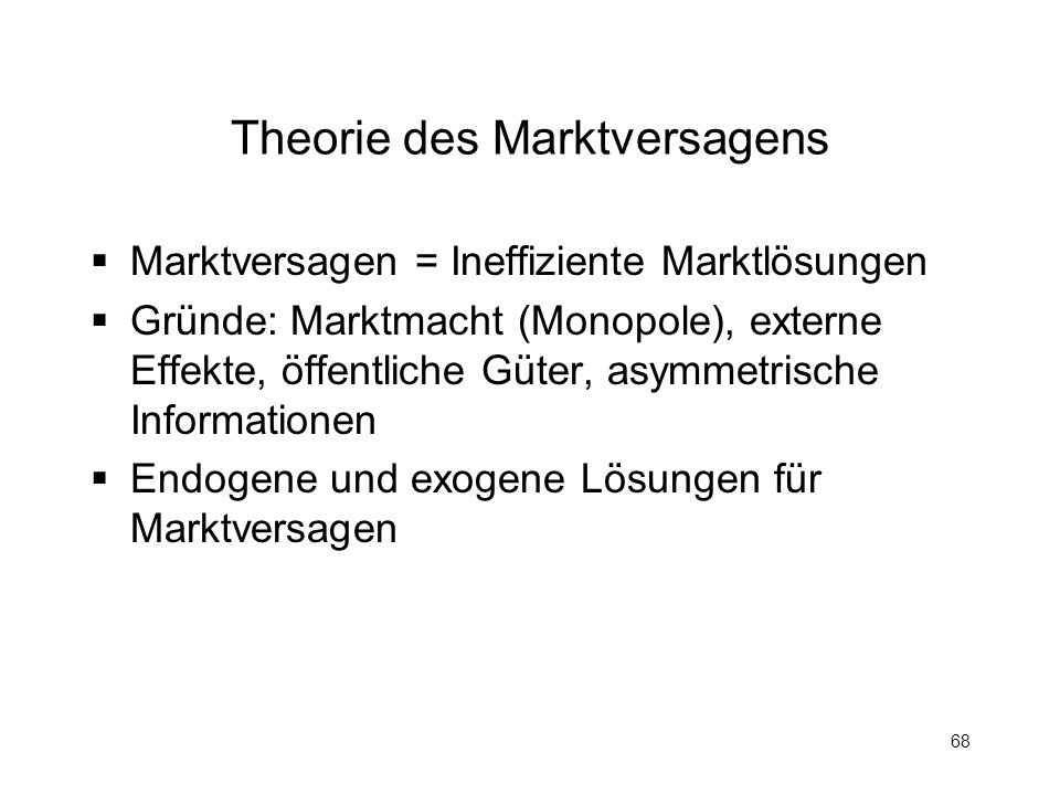 68 Theorie des Marktversagens Marktversagen = Ineffiziente Marktlösungen Gründe: Marktmacht (Monopole), externe Effekte, öffentliche Güter, asymmetris