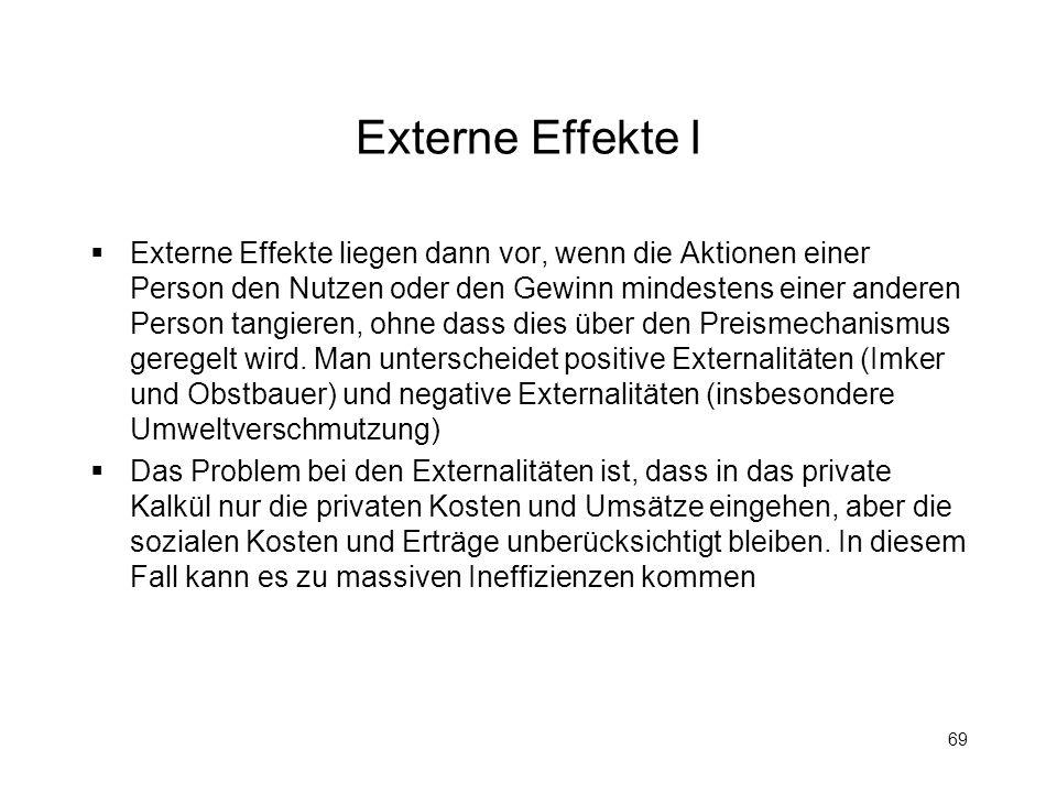 69 Externe Effekte I Externe Effekte liegen dann vor, wenn die Aktionen einer Person den Nutzen oder den Gewinn mindestens einer anderen Person tangie
