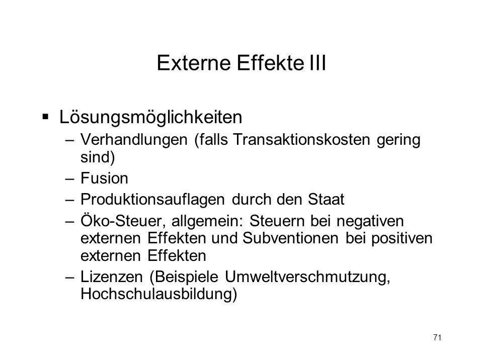 71 Externe Effekte III Lösungsmöglichkeiten –Verhandlungen (falls Transaktionskosten gering sind) –Fusion –Produktionsauflagen durch den Staat –Öko-St