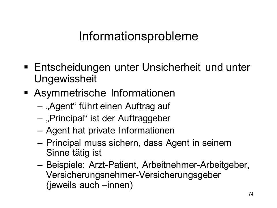 74 Informationsprobleme Entscheidungen unter Unsicherheit und unter Ungewissheit Asymmetrische Informationen –Agent führt einen Auftrag auf –Principal
