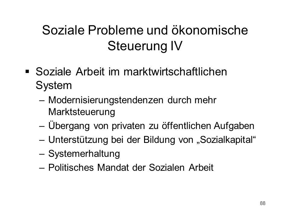 88 Soziale Probleme und ökonomische Steuerung IV Soziale Arbeit im marktwirtschaftlichen System –Modernisierungstendenzen durch mehr Marktsteuerung –Ü