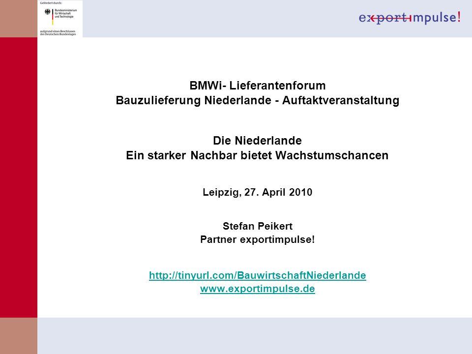 BMWi- Lieferantenforum Bauzulieferung Niederlande - Auftaktveranstaltung Die Niederlande Ein starker Nachbar bietet Wachstumschancen Leipzig, 27. Apri