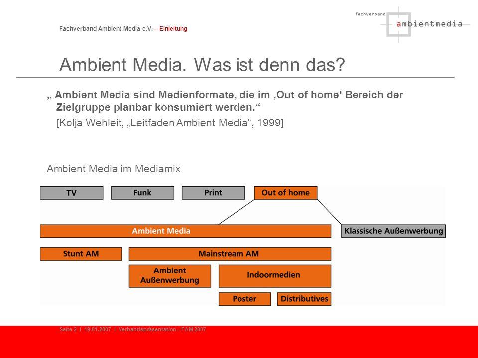 Fachverband Ambient Media e.V. – Einleitung Seite 2 I 19.01.2007 I Verbandspräsentation – FAM 2007 Ambient Media. Was ist denn das? Ambient Media sind