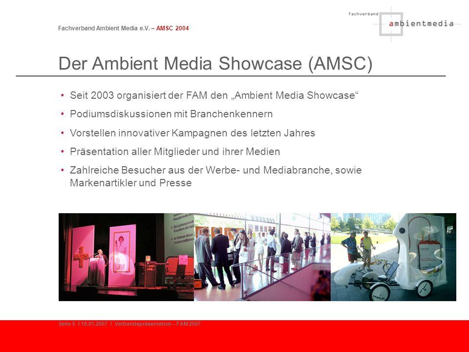 Fachverband Ambient Media e.V. – AMSC 2004 Seite 6 I 19.01.2007 I Verbandspräsentation – FAM 2007 Der Ambient Media Showcase (AMSC) Seit 2003 organisi