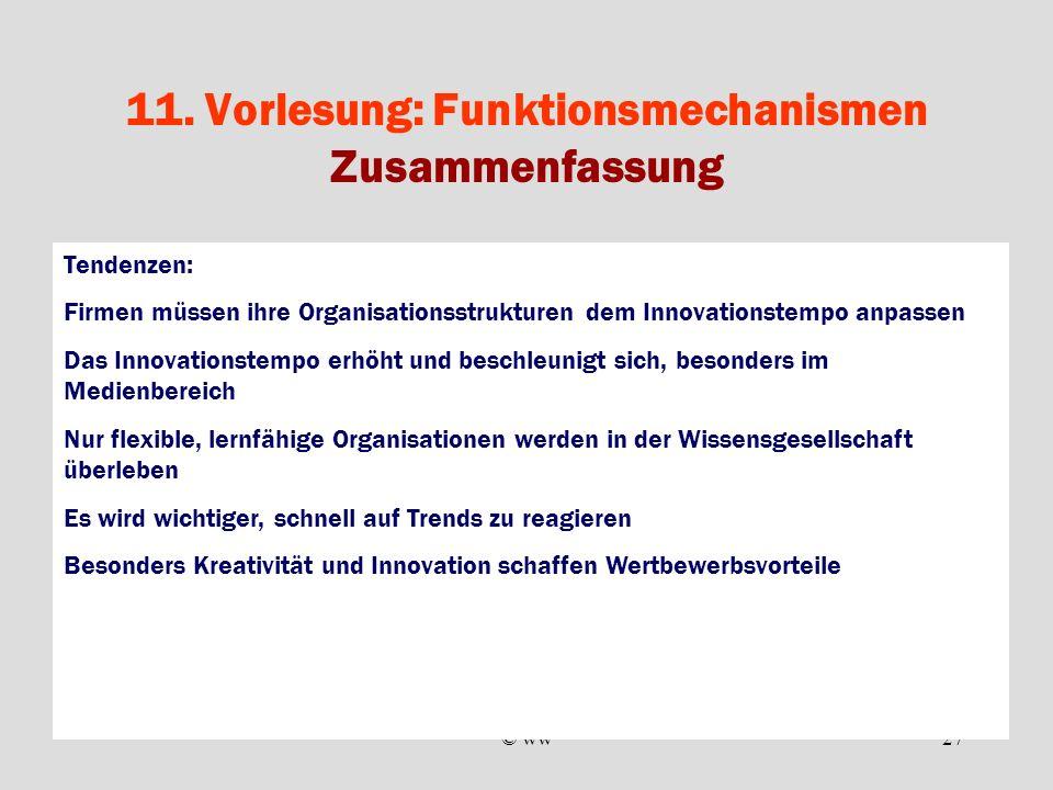 © ww27 11. Vorlesung: Funktionsmechanismen Zusammenfassung Tendenzen: Firmen müssen ihre Organisationsstrukturen dem Innovationstempo anpassen Das Inn