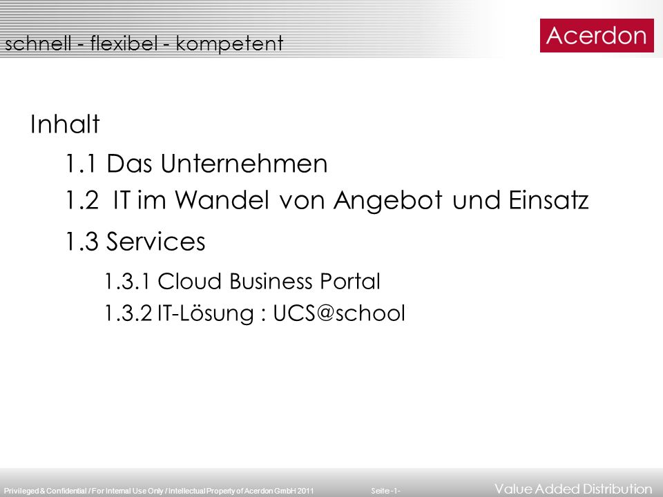 Privileged & Confidential / For Internal Use Only / Intellectual Property of Acerdon GmbH 2011 schnell - flexibel - kompetent Value Added Distribution Seite -2- Value Added Distributor Fokus auf Server-, Storage-, Cloud - Produkte ca.