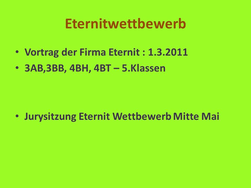Eternitwettbewerb Vortrag der Firma Eternit : 1.3.2011 3AB,3BB, 4BH, 4BT – 5.Klassen Jurysitzung Eternit Wettbewerb Mitte Mai