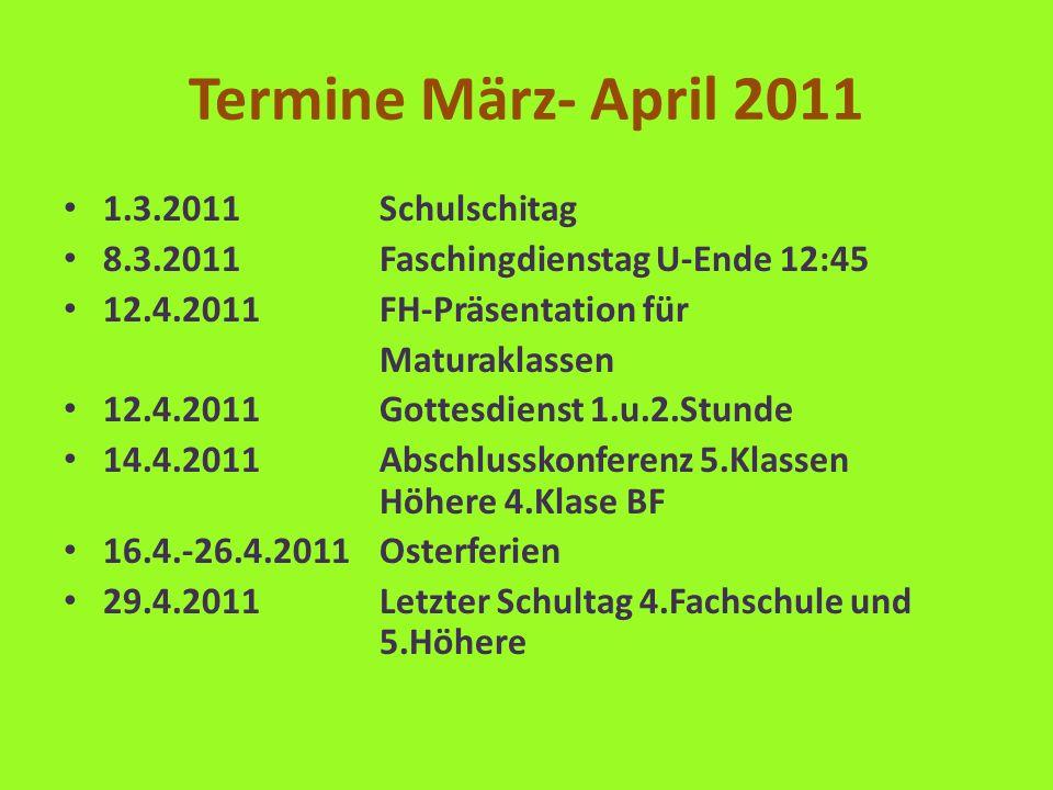 Termine März- April 2011 1.3.2011Schulschitag 8.3.2011Faschingdienstag U-Ende 12:45 12.4.2011FH-Präsentation für Maturaklassen 12.4.2011Gottesdienst 1