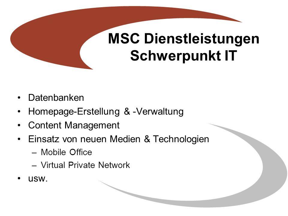 MSC Dienstleistungen Schwerpunkt IT Datenbanken Homepage-Erstellung & -Verwaltung Content Management Einsatz von neuen Medien & Technologien –Mobile Office –Virtual Private Network usw.