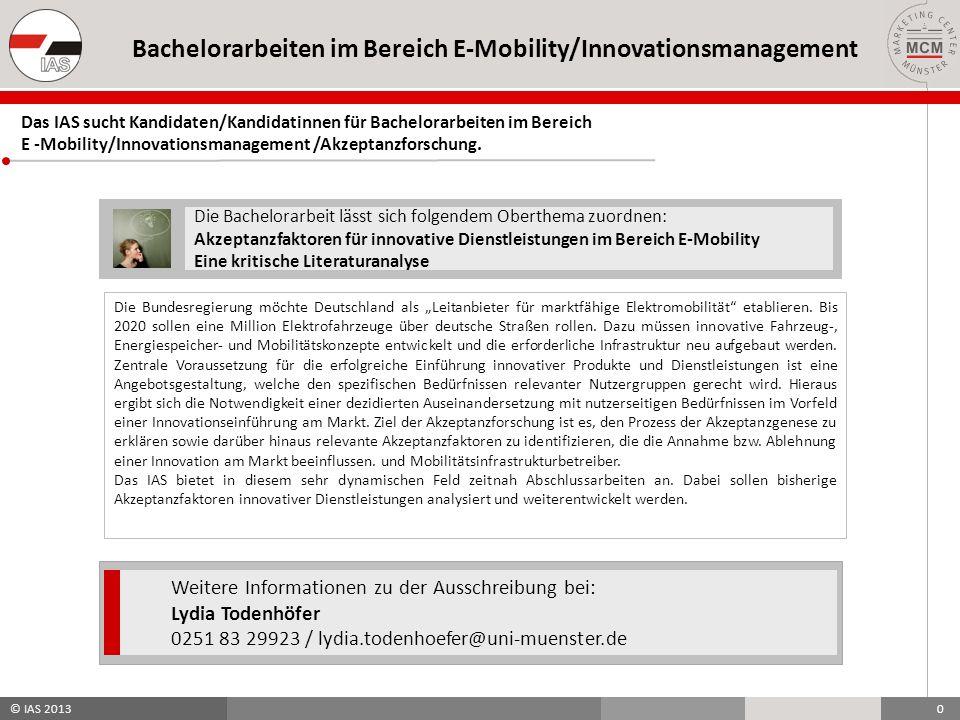 © IAS 2013 0 Bachelorarbeiten im Bereich E-Mobility/Innovationsmanagement Die Bachelorarbeit lässt sich folgendem Oberthema zuordnen: Akzeptanzfaktoren für innovative Dienstleistungen im Bereich E-Mobility Eine kritische Literaturanalyse Die Bundesregierung möchte Deutschland als Leitanbieter für marktfähige Elektromobilität etablieren.