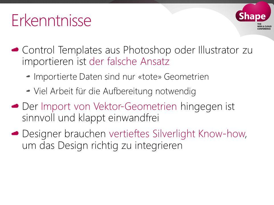 Erkenntnisse Control Templates aus Photoshop oder Illustrator zu importieren ist der falsche Ansatz Importierte Daten sind nur «tote» Geometrien Viel Arbeit für die Aufbereitung notwendig Der Import von Vektor-Geometrien hingegen ist sinnvoll und klappt einwandfrei Designer brauchen vertieftes Silverlight Know-how, um das Design richtig zu integrieren