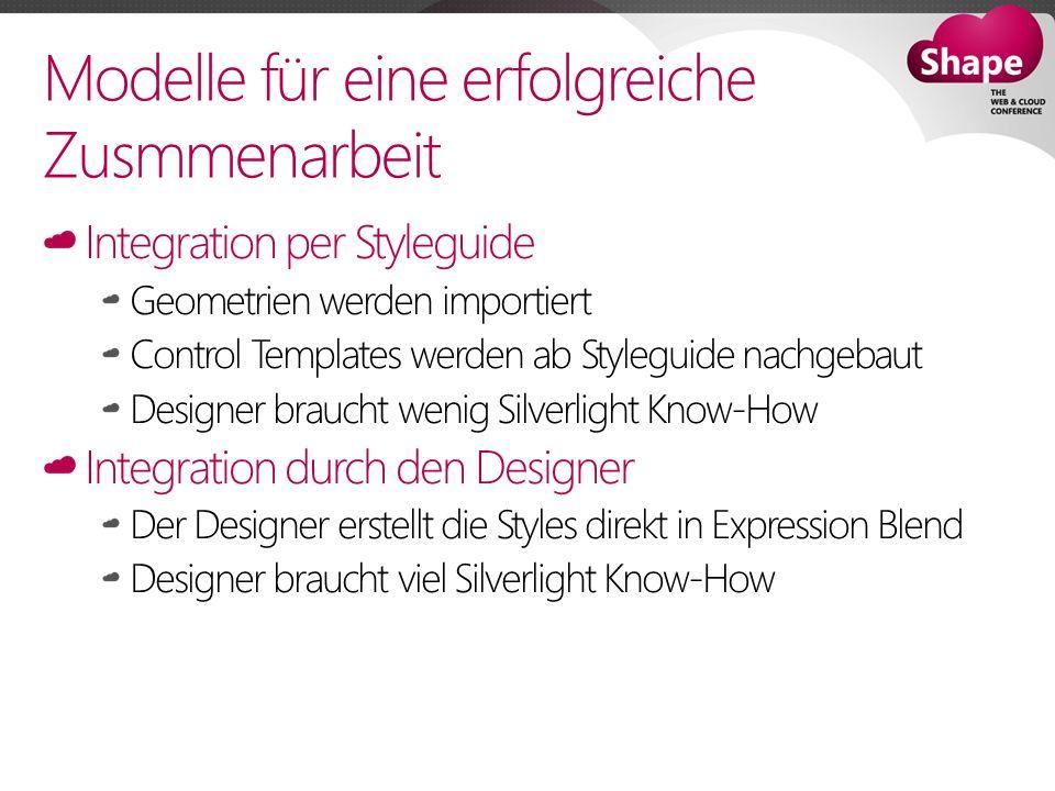 Modelle für eine erfolgreiche Zusmmenarbeit Integration per Styleguide Geometrien werden importiert Control Templates werden ab Styleguide nachgebaut Designer braucht wenig Silverlight Know-How Integration durch den Designer Der Designer erstellt die Styles direkt in Expression Blend Designer braucht viel Silverlight Know-How