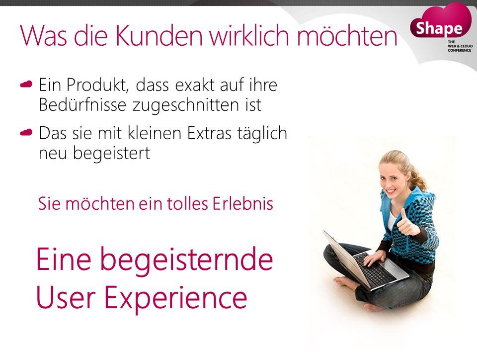 Was die Kunden wirklich möchten Ein Produkt, dass exakt auf ihre Bedürfnisse zugeschnitten ist Das sie mit kleinen Extras täglich neu begeistert Sie möchten ein tolles Erlebnis Eine begeisternde User Experience