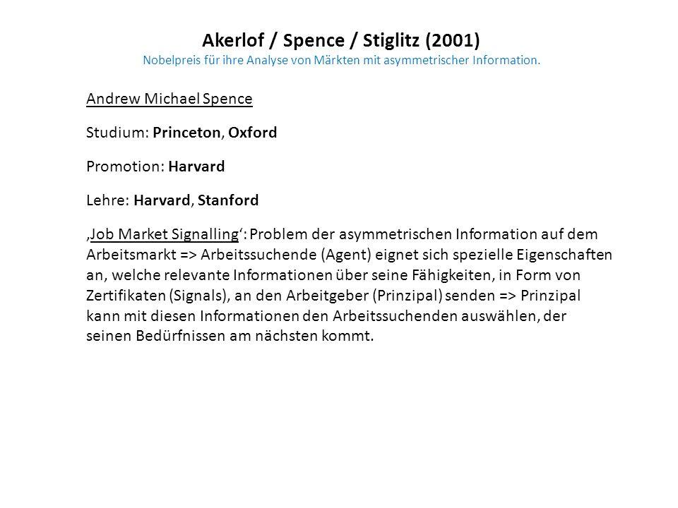 Akerlof / Spence / Stiglitz (2001) Nobelpreis für ihre Analyse von Märkten mit asymmetrischer Information. Andrew Michael Spence Studium: Princeton, O