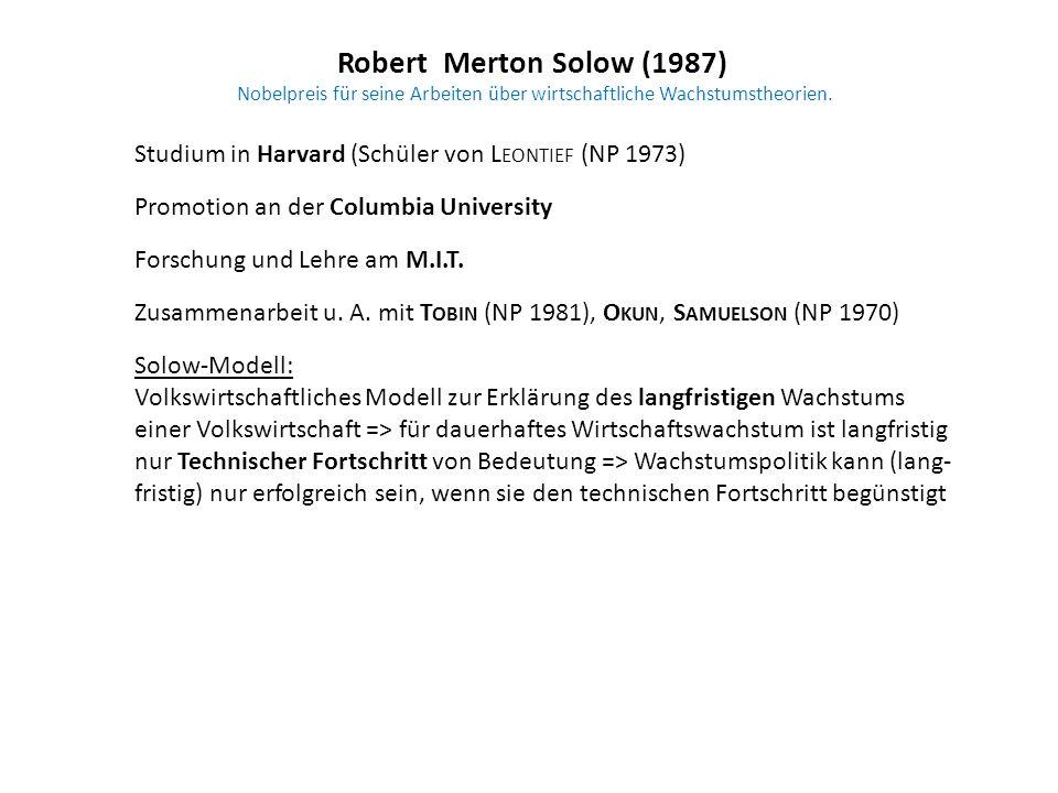 Robert Merton Solow (1987) Nobelpreis für seine Arbeiten über wirtschaftliche Wachstumstheorien. Studium in Harvard (Schüler von L EONTIEF (NP 1973) P