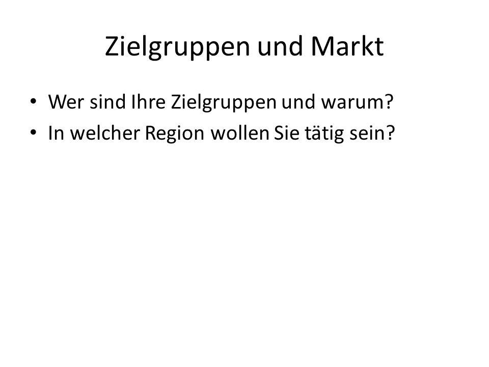Zielgruppen und Markt Wer sind Ihre Zielgruppen und warum? In welcher Region wollen Sie tätig sein?