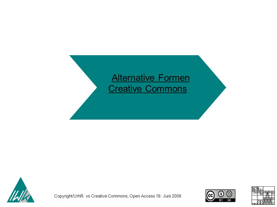Copyright/UrhR vs Creative Commons, Open Access 18. Juni 2008 Alternative Formen Creative Commons