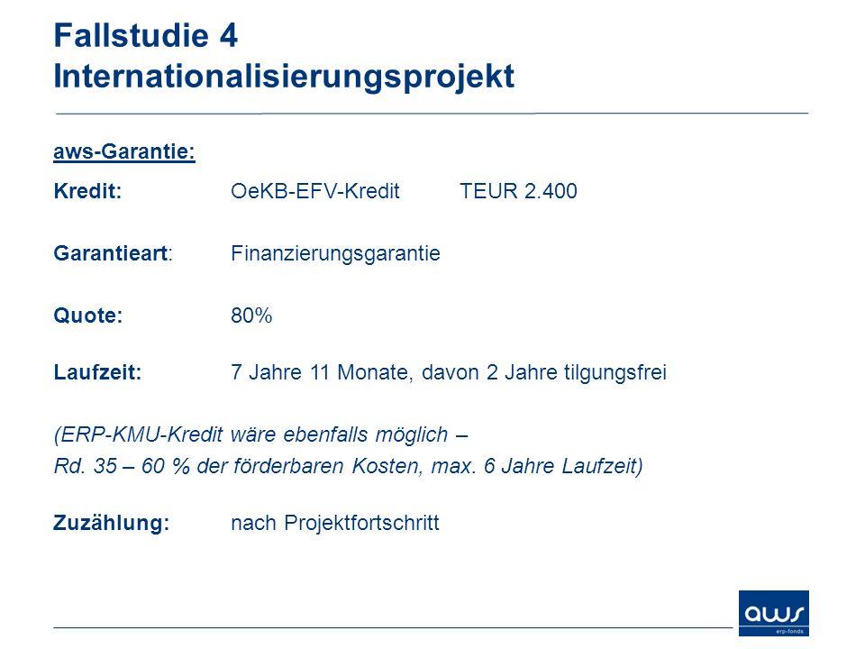 Fallstudie 4 Internationalisierungsprojekt aws-Garantie: Kredit:OeKB-EFV-Kredit TEUR 2.400 Garantieart:Finanzierungsgarantie Quote:80% Laufzeit:7 Jahr