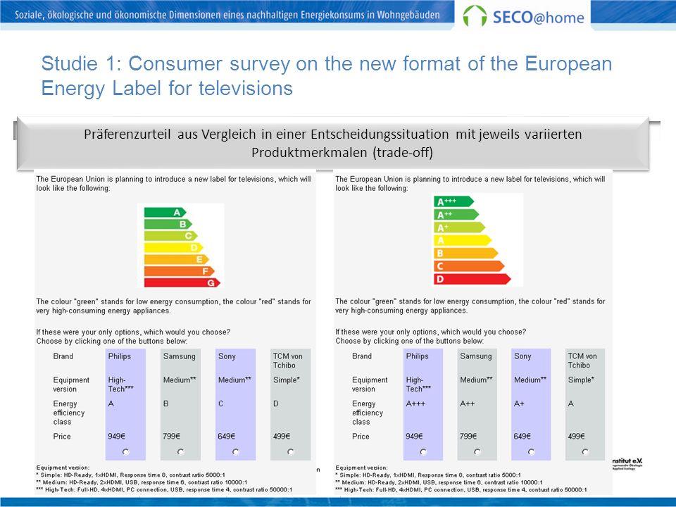 Studie 1: Consumer survey on the new format of the European Energy Label for televisions Sample 1 (n=90)Sample 2 (n=97) Präferenzurteil aus Vergleich in einer Entscheidungssituation mit jeweils variierten Produktmerkmalen (trade-off)