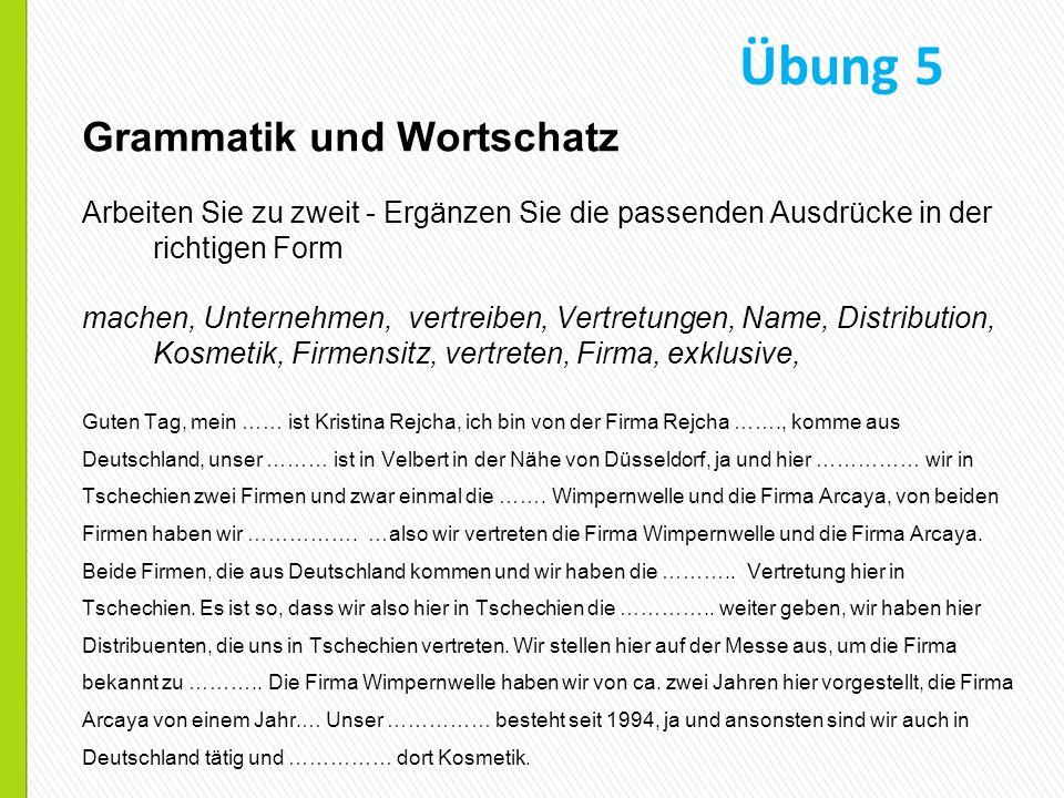 Grammatik und Wortschatz Arbeiten Sie zu zweit - Ergänzen Sie die passenden Ausdrücke in der richtigen Form machen, Unternehmen, vertreiben, Vertretungen, Name, Distribution, Kosmetik, Firmensitz, vertreten, Firma, exklusive, Guten Tag, mein …… ist Kristina Rejcha, ich bin von der Firma Rejcha ……., komme aus Deutschland, unser ……… ist in Velbert in der Nähe von Düsseldorf, ja und hier …………… wir in Tschechien zwei Firmen und zwar einmal die …….