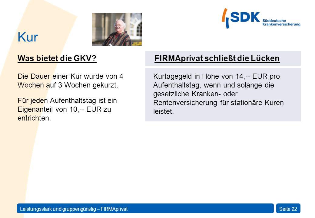 Leistungsstark und gruppengünstig – FIRMAprivatSeite 22 Was bietet die GKV? Für jeden Aufenthaltstag ist ein Eigenanteil von 10,-- EUR zu entrichten.