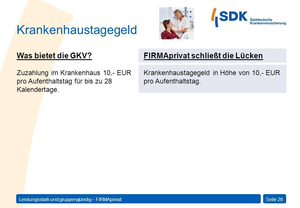Leistungsstark und gruppengünstig – FIRMAprivatSeite 28 Krankenhaustagegeld Was bietet die GKV? Zuzahlung im Krankenhaus 10,- EUR pro Aufenthaltstag f