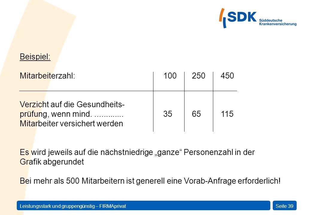 Leistungsstark und gruppengünstig – FIRMAprivatSeite 39 Beispiel: Mitarbeiterzahl:100250450 Verzicht auf die Gesundheits- prüfung, wenn mind..........
