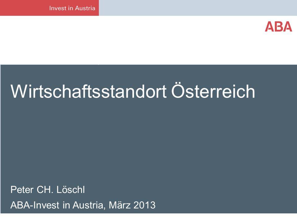 Peter CH. Löschl ABA-Invest in Austria, März 2013 Wirtschaftsstandort Österreich