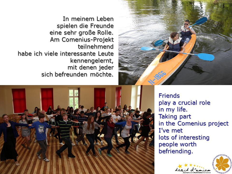 Friends play a crucial role in my life. Taking part in the Comenius project Ive met lots of interesting people worth befriending. In meinem Leben spie
