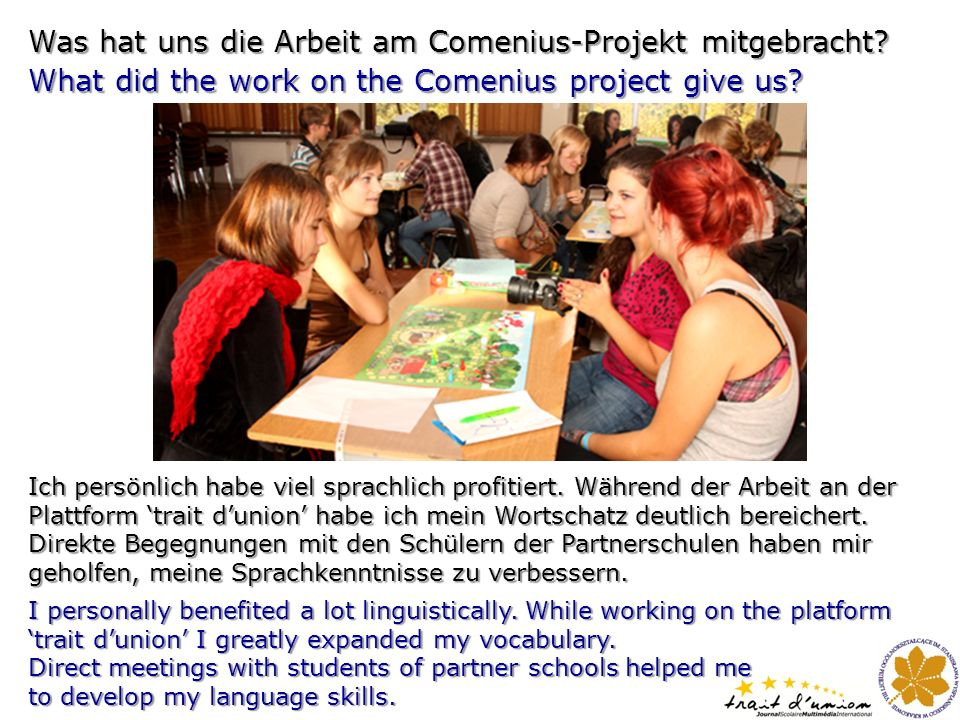 Was hat uns die Arbeit am Comenius-Projekt mitgebracht? What did the work on the Comenius project give us? I personally benefited a lot linguistically