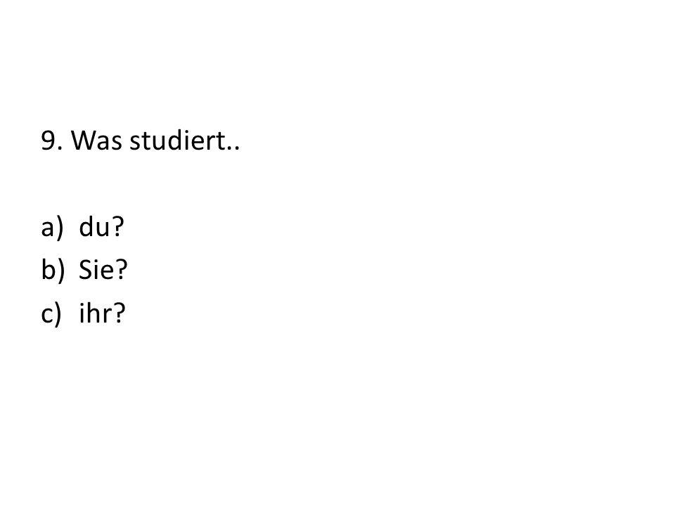 9. Was studiert.. a)du b)Sie c)ihr