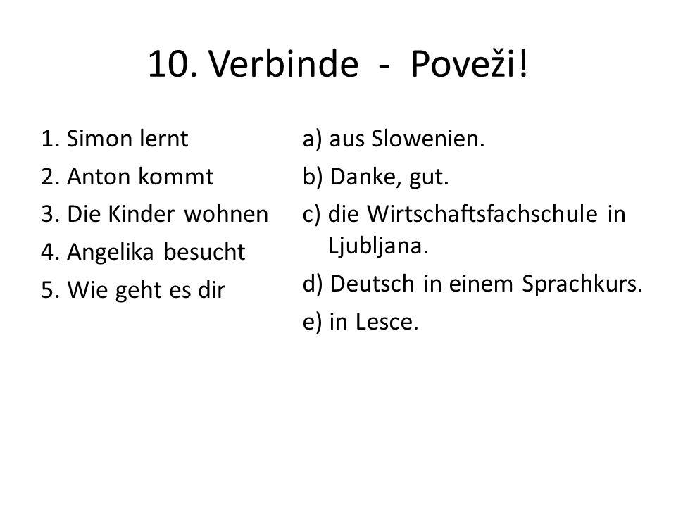 10. Verbinde - Poveži! 1. Simon lernt 2. Anton kommt 3. Die Kinder wohnen 4. Angelika besucht 5. Wie geht es dir a) aus Slowenien. b) Danke, gut. c) d