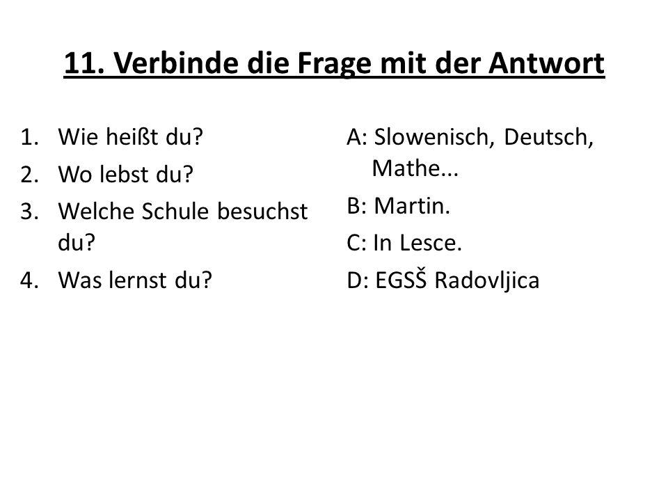 11. Verbinde die Frage mit der Antwort 1.Wie heißt du? 2.Wo lebst du? 3.Welche Schule besuchst du? 4.Was lernst du? A: Slowenisch, Deutsch, Mathe... B