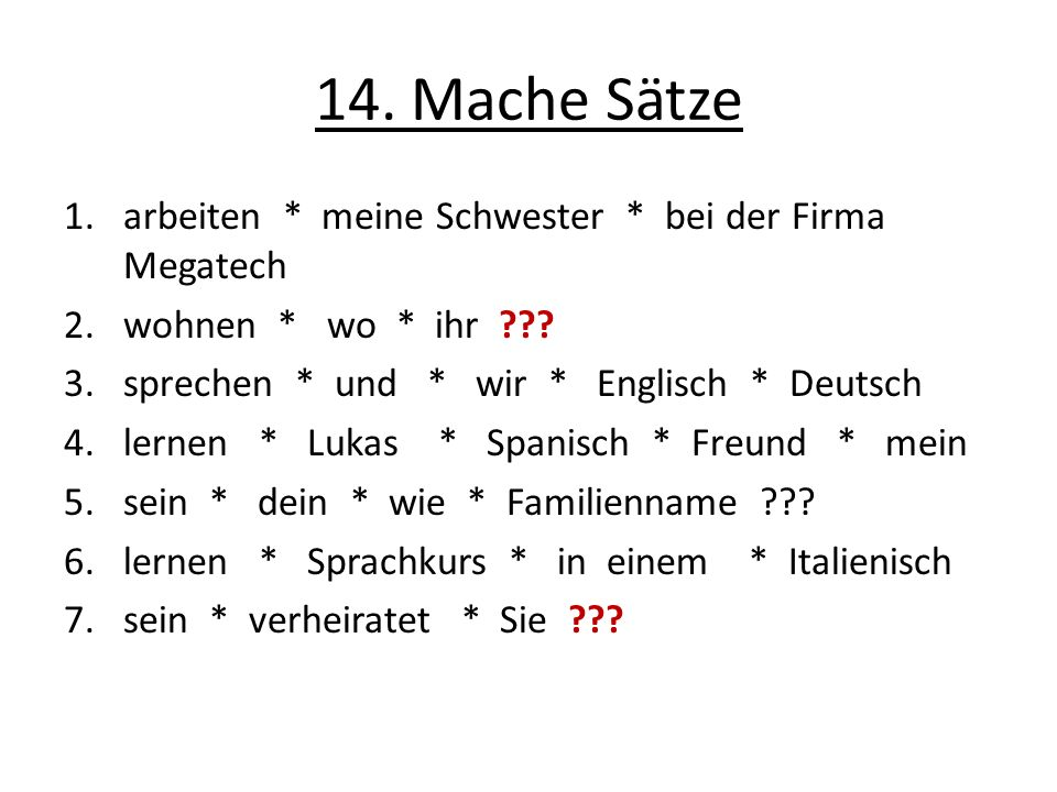 14. Mache Sätze 1.arbeiten * meine Schwester * bei der Firma Megatech 2.wohnen * wo * ihr ??? 3.sprechen * und * wir * Englisch * Deutsch 4.lernen * L