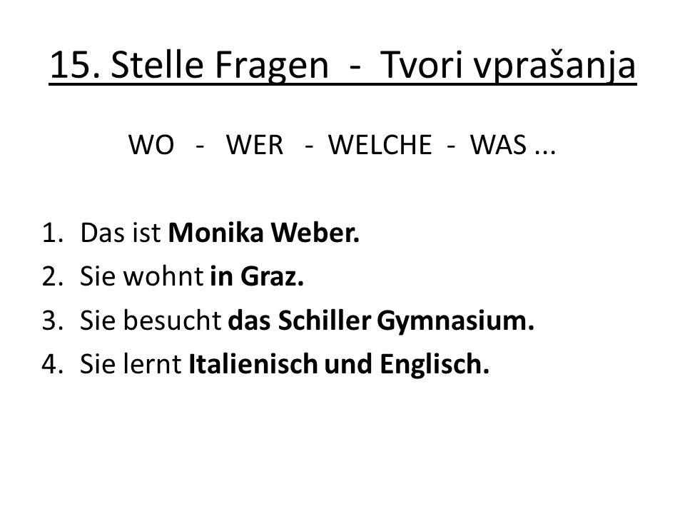 15. Stelle Fragen - Tvori vprašanja WO - WER - WELCHE - WAS... 1.Das ist Monika Weber. 2.Sie wohnt in Graz. 3.Sie besucht das Schiller Gymnasium. 4.Si