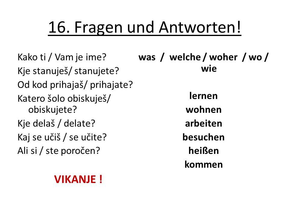 16. Fragen und Antworten! Kako ti / Vam je ime? Kje stanuješ/ stanujete? Od kod prihajaš/ prihajate? Katero šolo obiskuješ/ obiskujete? Kje delaš / de