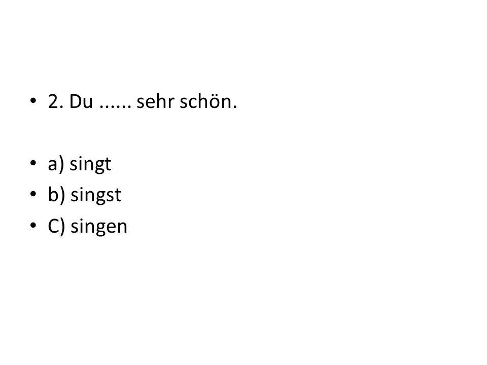 2. Du...... sehr schön. a) singt b) singst C) singen