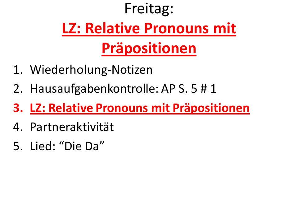 Freitag: LZ: Relative Pronouns mit Präpositionen 1.Wiederholung-Notizen 2.Hausaufgabenkontrolle: AP S. 5 # 1 3.LZ: Relative Pronouns mit Präpositionen