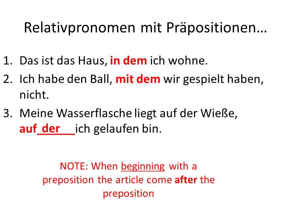 Relativpronomen mit Präpositionen… 1.Das ist das Haus, in dem ich wohne. 2.Ich habe den Ball, mit dem wir gespielt haben, nicht. 3.Meine Wasserflasche