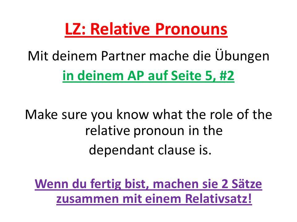 LZ: Relative Pronouns Mit deinem Partner mache die Übungen in deinem AP auf Seite 5, #2 Make sure you know what the role of the relative pronoun in the dependant clause is.