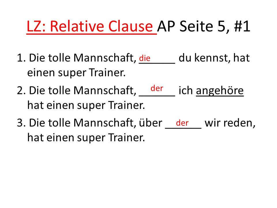 LZ: Relative Clause AP Seite 5, #1 1. Die tolle Mannschaft, ______ du kennst, hat einen super Trainer. 2. Die tolle Mannschaft, ______ ich angehöre ha