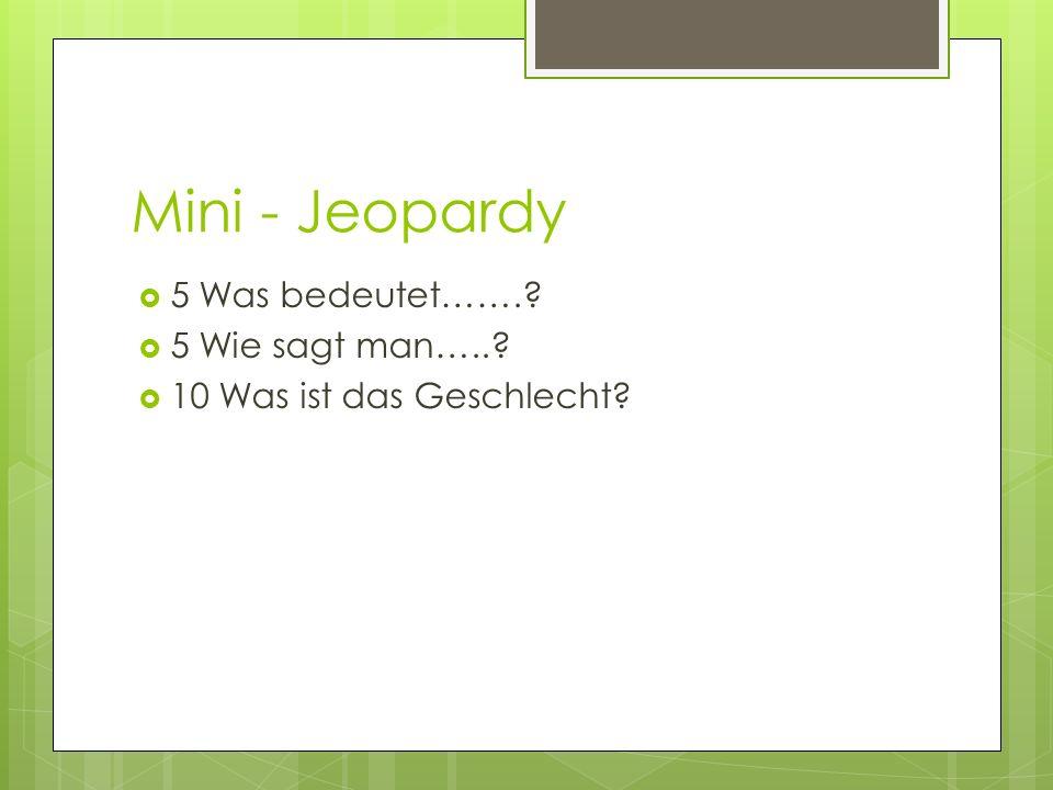 Mini - Jeopardy 5 Was bedeutet…….? 5 Wie sagt man…..? 10 Was ist das Geschlecht?