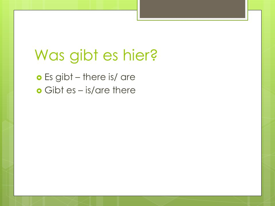 Was gibt es hier? Es gibt – there is/ are Gibt es – is/are there